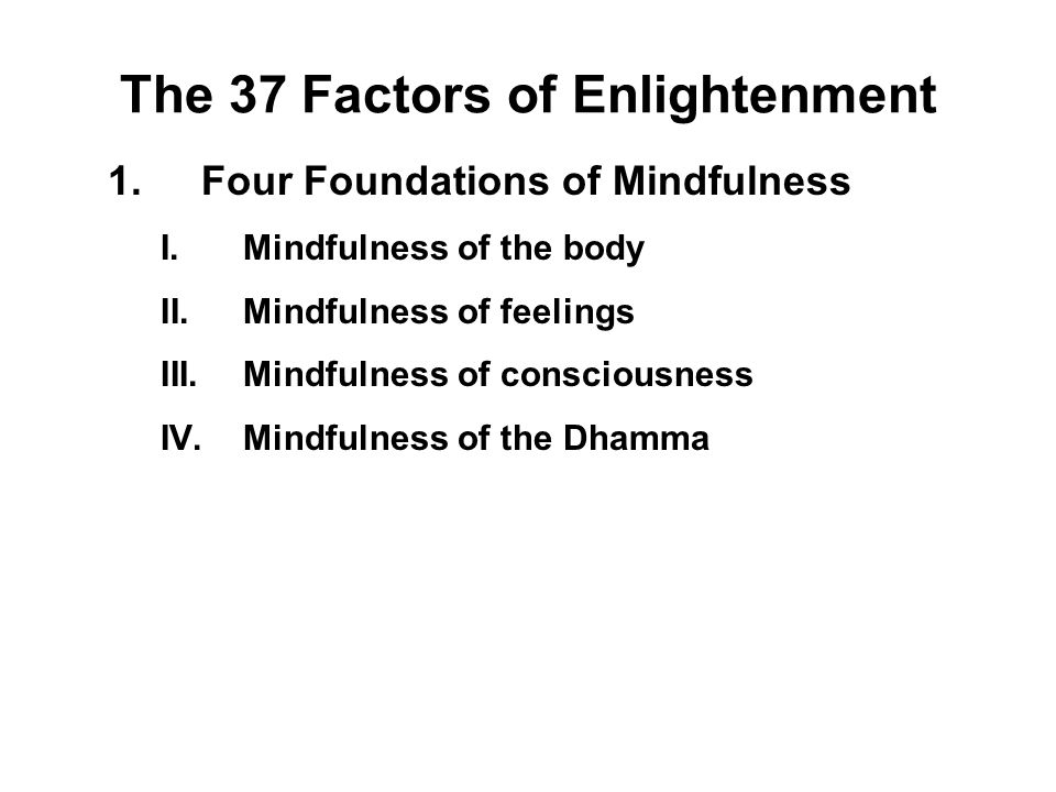 The 37 Factors of Enlightenment 1.Four Foundations of Mindfulness I.Mindfulness of the body - Sati II.Mindfulness of feelings - Sati III.Mindfulness o