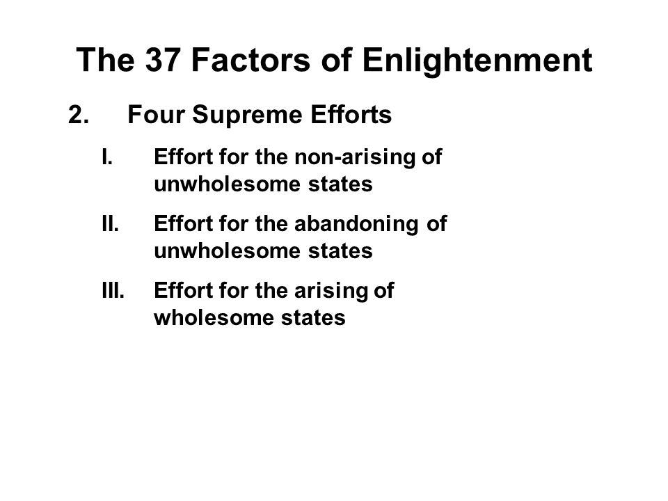 The 37 Factors of Enlightenment 2.Four Supreme Efforts I.Effort for the non-arising of unwholesome states - Viriya II.Effort for the abandoning of unw