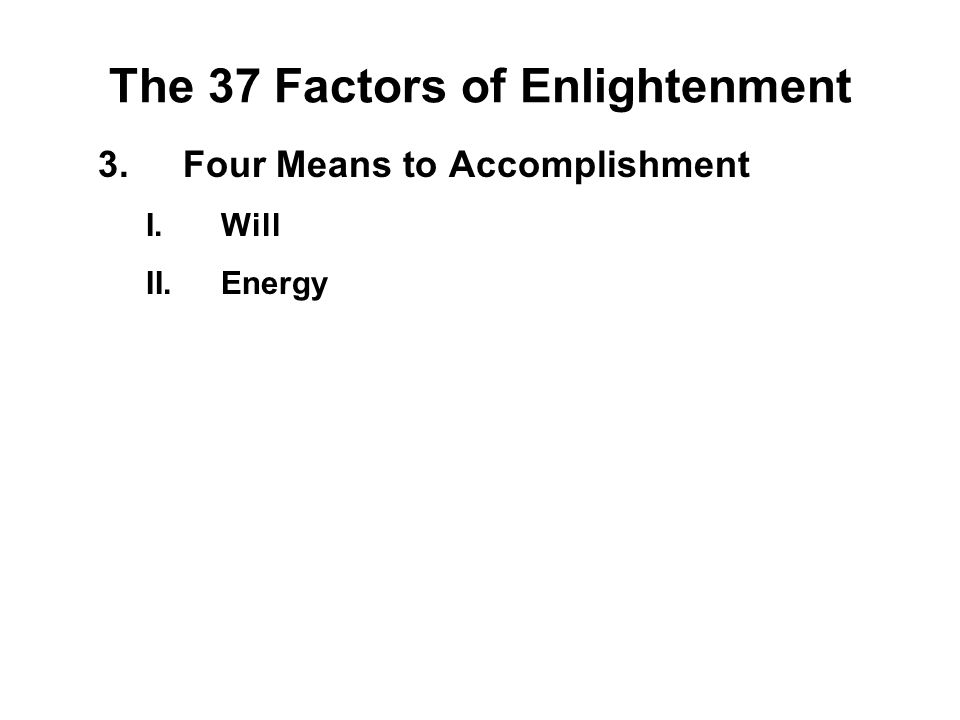 The 37 Factors of Enlightenment 3.Four Means to Accomplishment I.Will - Chanda II.Energy - Viriya III.Consciousness - Citta IV.Discernment - Panna