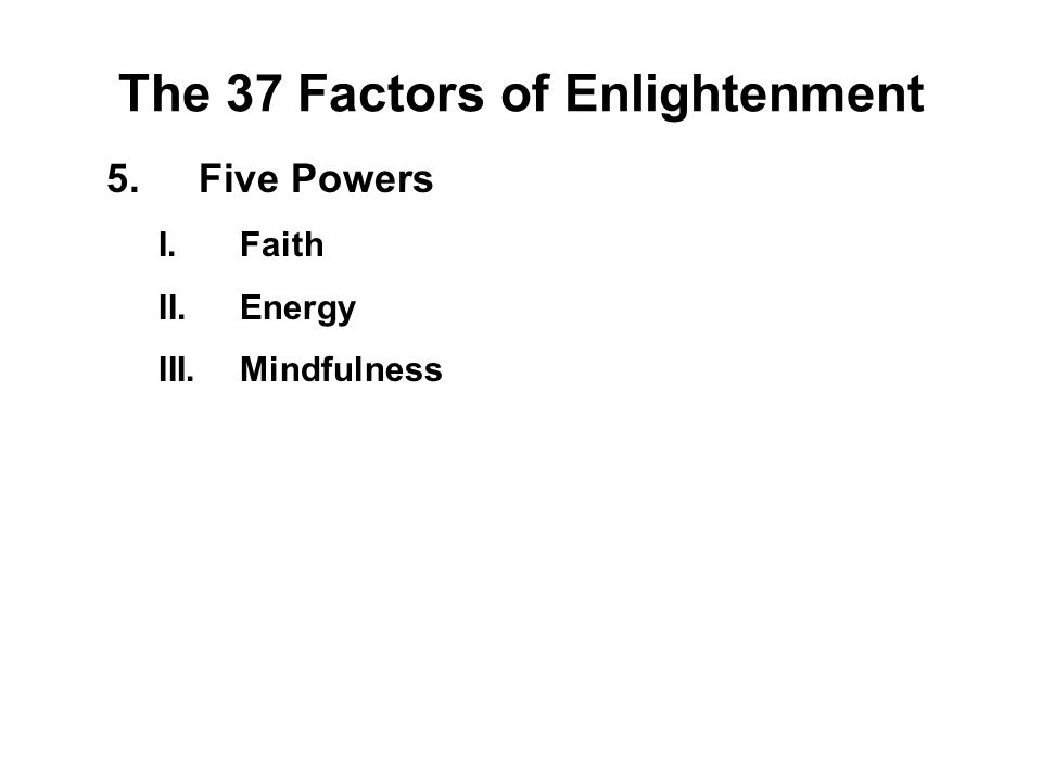 The 37 Factors of Enlightenment 5.Five Powers I.Faith - Saddha II.Energy - Viriya III.Mindfulness - Sati IV.Concentration - Ekagatta V.Wisdom - Panna