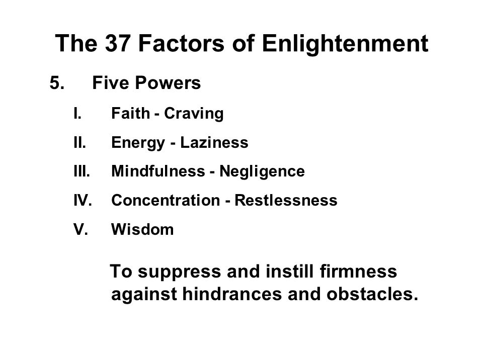 The 37 Factors of Enlightenment 5.Five Powers I.Faith - Craving II.Energy - Laziness III.Mindfulness - Negligence IV.Concentration - Restlessness V.Wi