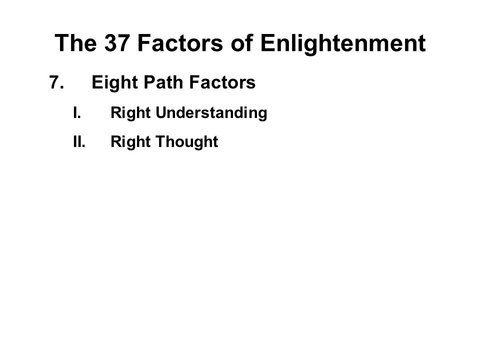 The 37 Factors of Enlightenment 7.Eight Path Factors I.Right Understanding - Panna II.Right Thought - Vitakka III.Right Speech - Samma vacca IV.Right