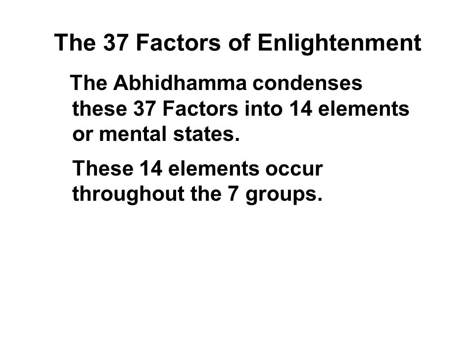 The 37 Factors of Enlightenment The Abhidhamma condenses these 37 Factors into 14 elements or mental states. These 14 elements occur throughout the 7