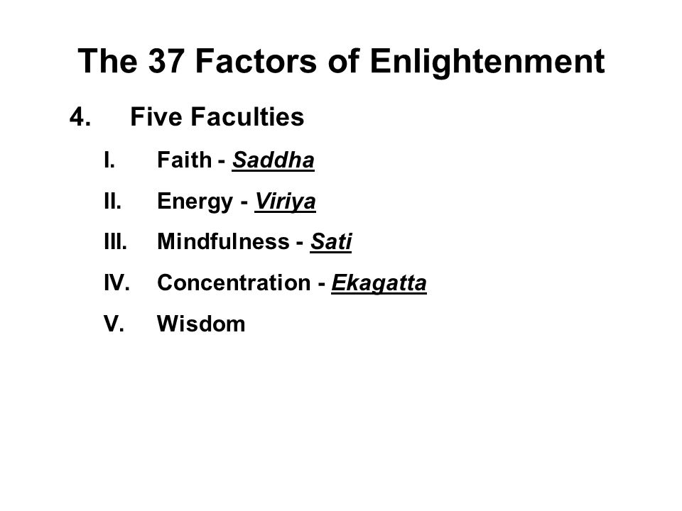 The 37 Factors of Enlightenment 4.Five Faculties I.Faith - Saddha II.Energy - Viriya III.Mindfulness - Sati IV.Concentration - Ekagatta V.Wisdom - Pan