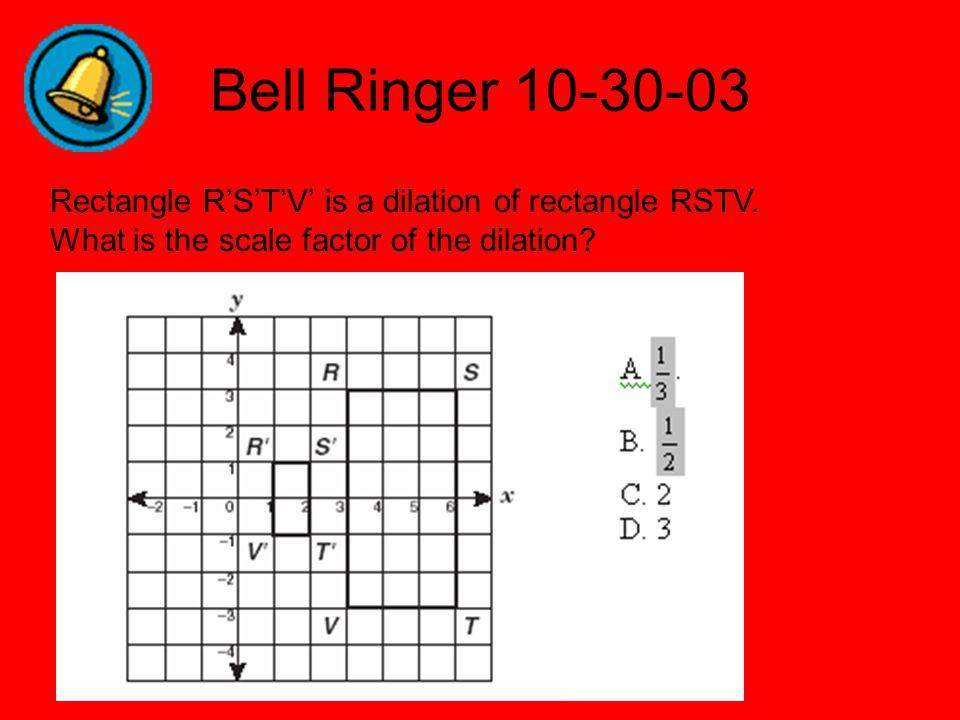 Bell Ringer 10-30-03 Rectangle R'S'T'V' is a dilation of rectangle RSTV.
