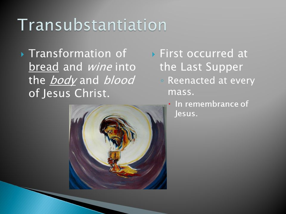 Transformation of bread and wine into the body and blood of Jesus Christ.