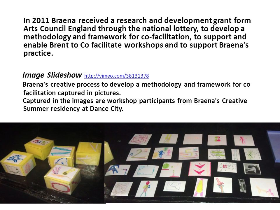 In 2011 Braena received a research and development grant form Arts Council England through the national lottery, to develop a methodology and framewor