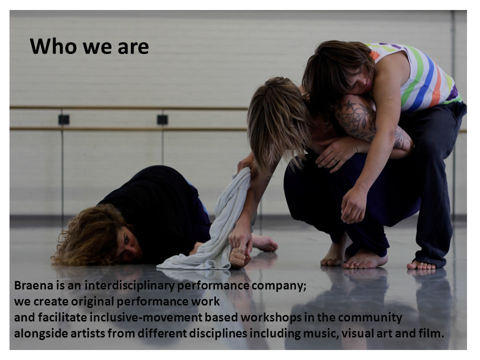 Who we are Braena is an interdisciplinary performance company; we create original performance work and facilitate inclusive-movement based workshops i