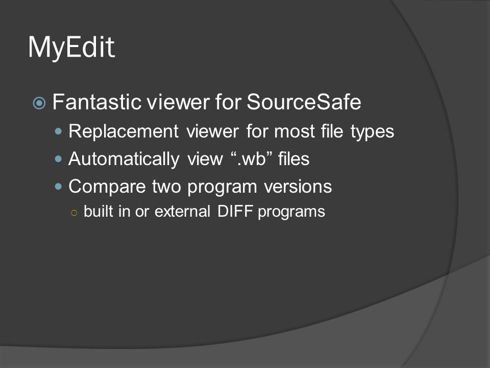 """MyEdit  Fantastic viewer for SourceSafe Replacement viewer for most file types Automatically view """".wb"""" files Compare two program versions ○ built in"""