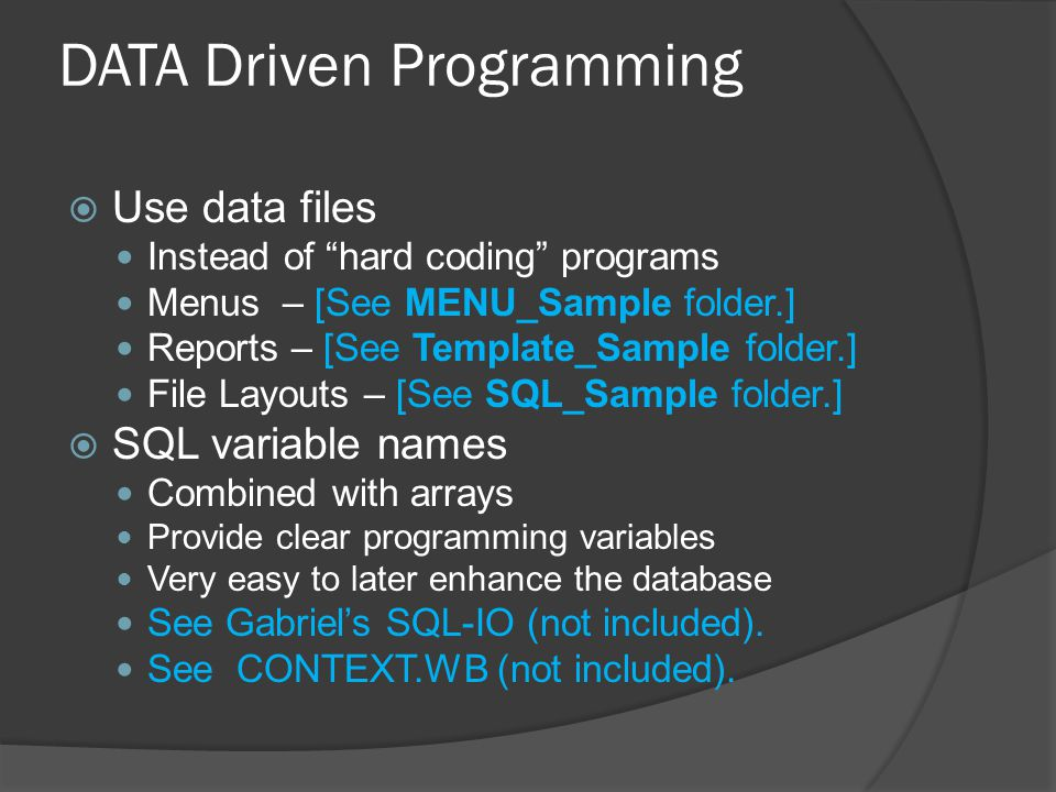 DATA Driven Programming  Use data files Instead of hard coding programs Menus – [See MENU_Sample folder.] Reports – [See Template_Sample folder.] File Layouts – [See SQL_Sample folder.]  SQL variable names Combined with arrays Provide clear programming variables Very easy to later enhance the database See Gabriel's SQL-IO (not included).