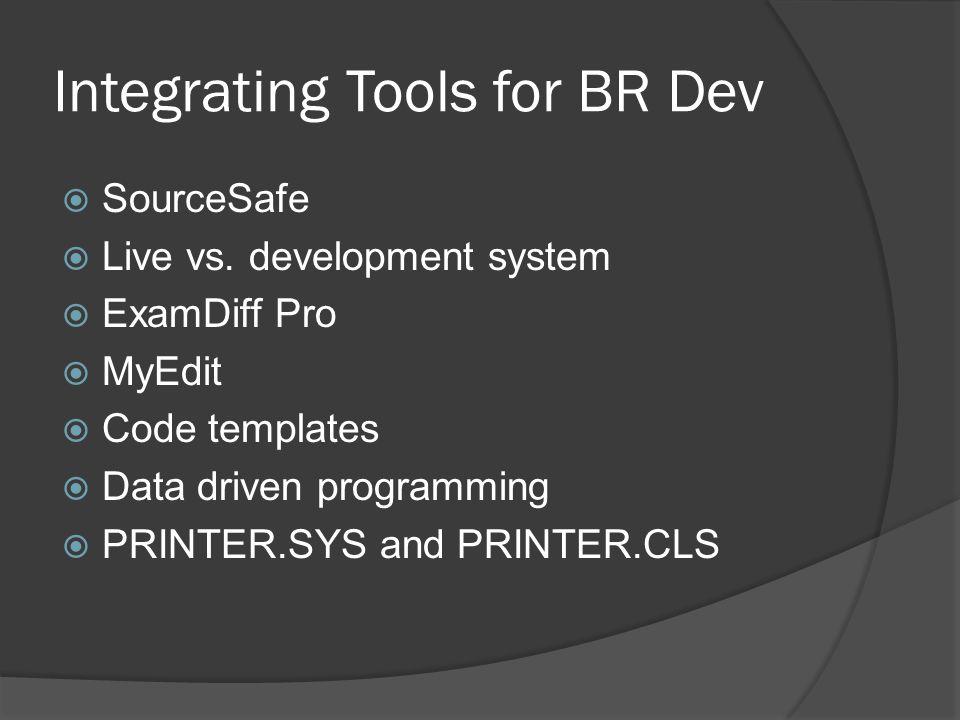 Integrating Tools for BR Dev  SourceSafe  Live vs. development system  ExamDiff Pro  MyEdit  Code templates  Data driven programming  PRINTER.S