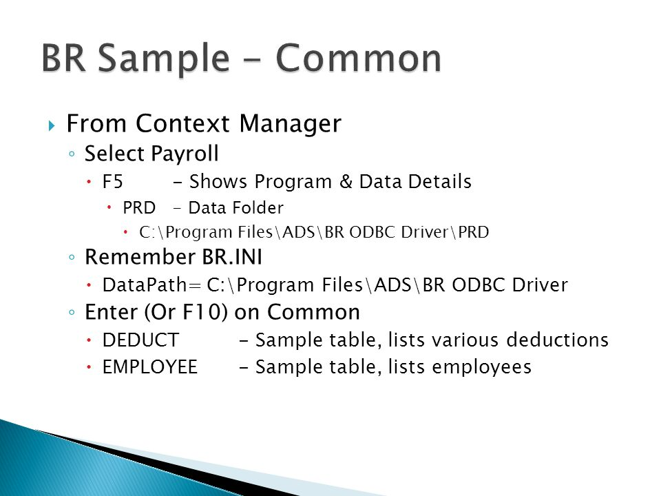  From Context Manager ◦ Select Payroll  F5- Shows Program & Data Details  PRD- Data Folder  C:\Program Files\ADS\BR ODBC Driver\PRD ◦ Remember BR.INI  DataPath= C:\Program Files\ADS\BR ODBC Driver ◦ Enter (Or F10) on Common  DEDUCT- Sample table, lists various deductions  EMPLOYEE- Sample table, lists employees