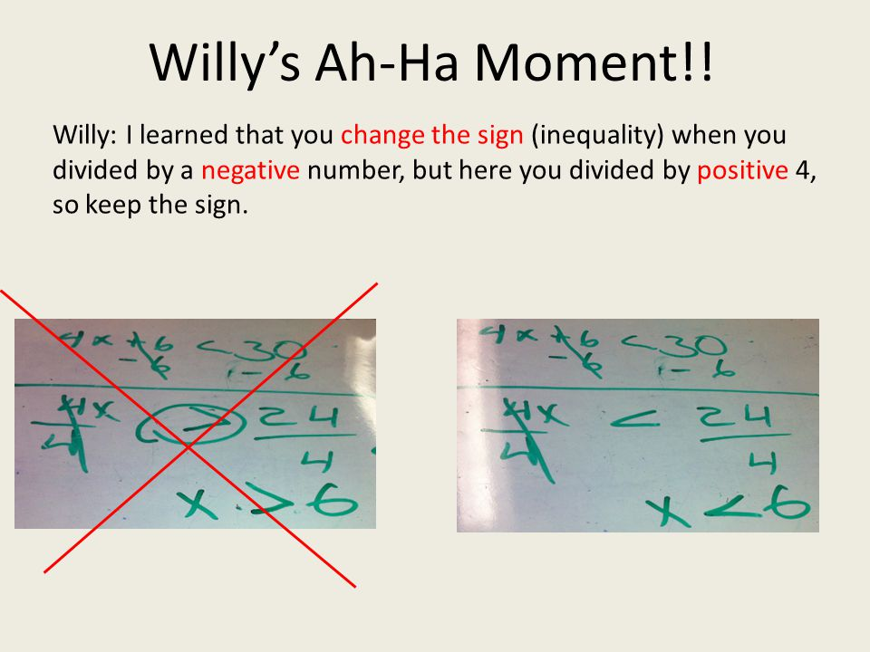 Willy: I learned that you change the sign (inequality) when you divided by a negative number, but here you divided by positive 4, so keep the sign. Wi