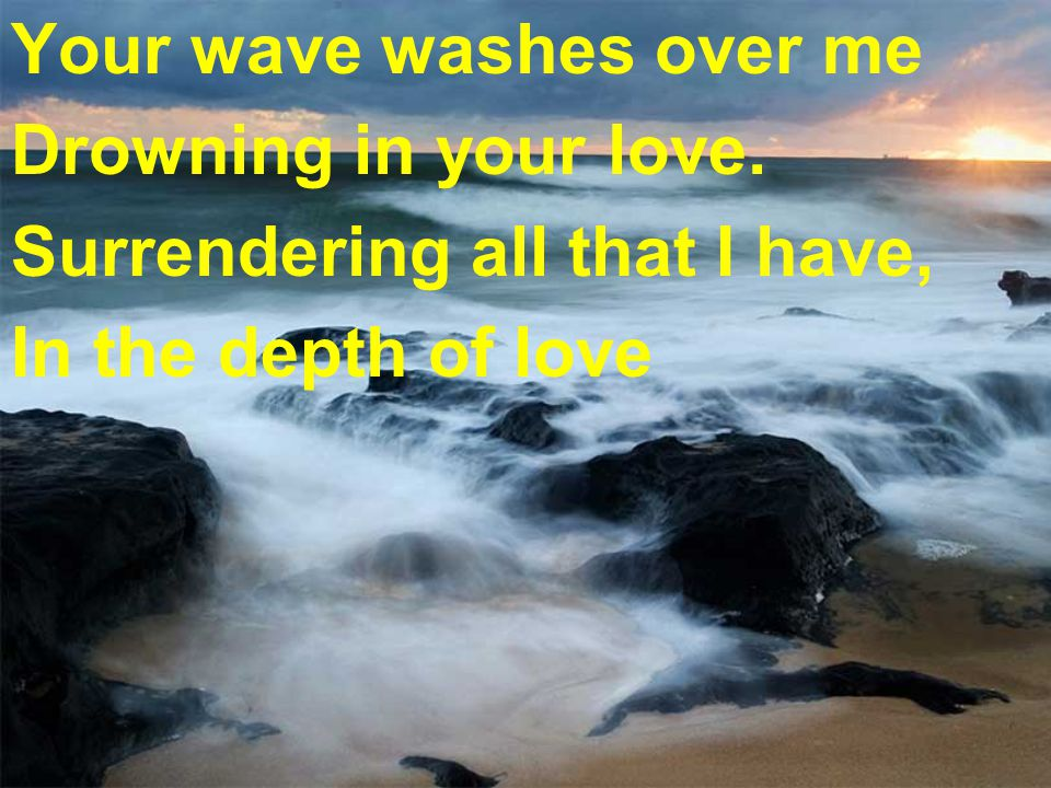 Your wave washes over me Drowning in your love. Surrendering all that I have, In the depth of love