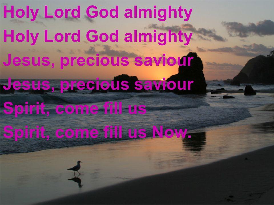 Holy Lord God almighty Jesus, precious saviour Spirit, come fill us Spirit, come fill us Now.