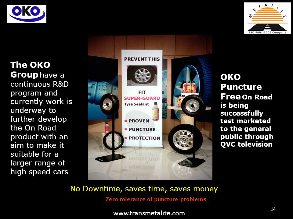 OKO Puncture Free On Road is being successfully test marketed to the general public through QVC television The OKO Group have a continuous R&D program and currently work is underway to further develop the On Road product with an aim to make it suitable for a larger range of high speed cars Zero tolerance of puncture problems 14 www.transmetalite.com No Downtime, saves time, saves money