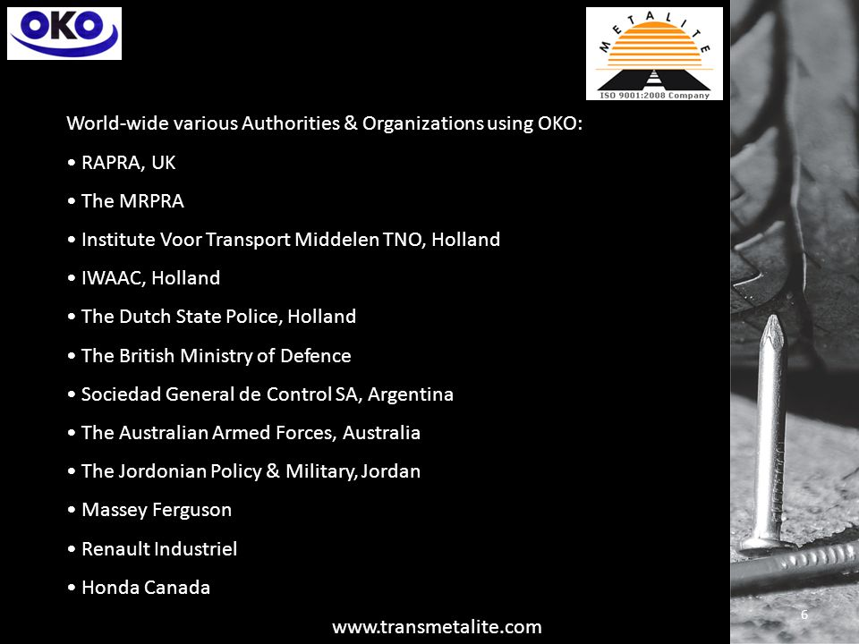 World-wide various Authorities & Organizations using OKO: RAPRA, UK The MRPRA Institute Voor Transport Middelen TNO, Holland IWAAC, Holland The Dutch State Police, Holland The British Ministry of Defence Sociedad General de Control SA, Argentina The Australian Armed Forces, Australia The Jordonian Policy & Military, Jordan Massey Ferguson Renault Industriel Honda Canada 6 www.transmetalite.com
