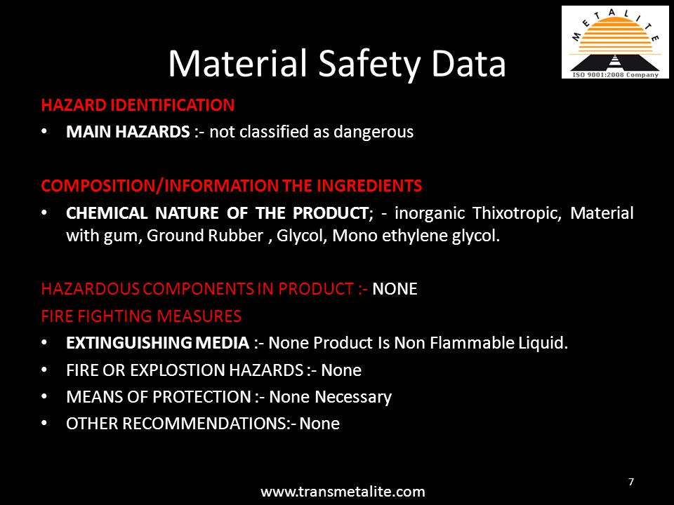 Material Safety Data HAZARD IDENTIFICATION MAIN HAZARDS :- not classified as dangerous COMPOSITION/INFORMATION THE INGREDIENTS CHEMICAL NATURE OF THE PRODUCT; - inorganic Thixotropic, Material with gum, Ground Rubber, Glycol, Mono ethylene glycol.