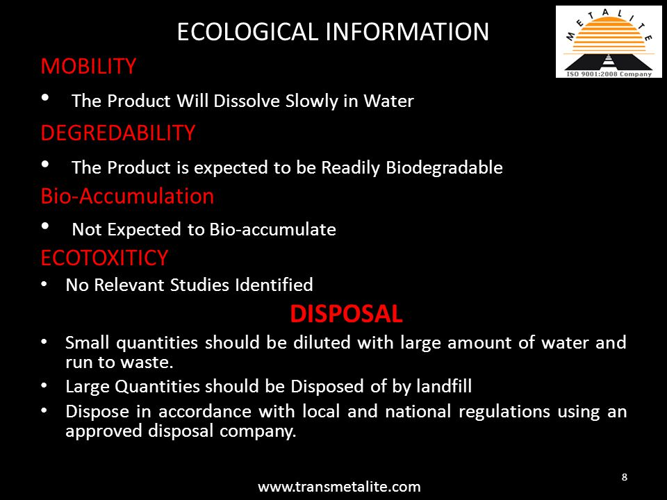 ECOLOGICAL INFORMATION MOBILITY The Product Will Dissolve Slowly in Water DEGREDABILITY The Product is expected to be Readily Biodegradable Bio-Accumulation Not Expected to Bio-accumulate ECOTOXITICY No Relevant Studies Identified DISPOSAL Small quantities should be diluted with large amount of water and run to waste.