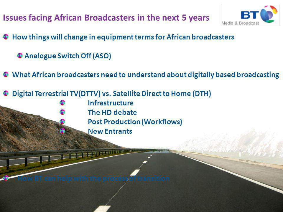 Issues facing African Broadcasters in the next 5 years How things will change in equipment terms for African broadcasters Analogue Switch Off (ASO) What African broadcasters need to understand about digitally based broadcasting Digital Terrestrial TV(DTTV) vs.