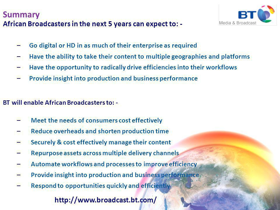Summary African Broadcasters in the next 5 years can expect to: - –Go digital or HD in as much of their enterprise as required –Have the ability to take their content to multiple geographies and platforms –Have the opportunity to radically drive efficiencies into their workflows –Provide insight into production and business performance http://www.broadcast.bt.com/ BT will enable African Broadcasters to: - – Meet the needs of consumers cost effectively – Reduce overheads and shorten production time – Securely & cost effectively manage their content – Repurpose assets across multiple delivery channels – Automate workflows and processes to improve efficiency – Provide insight into production and business performance – Respond to opportunities quickly and efficiently