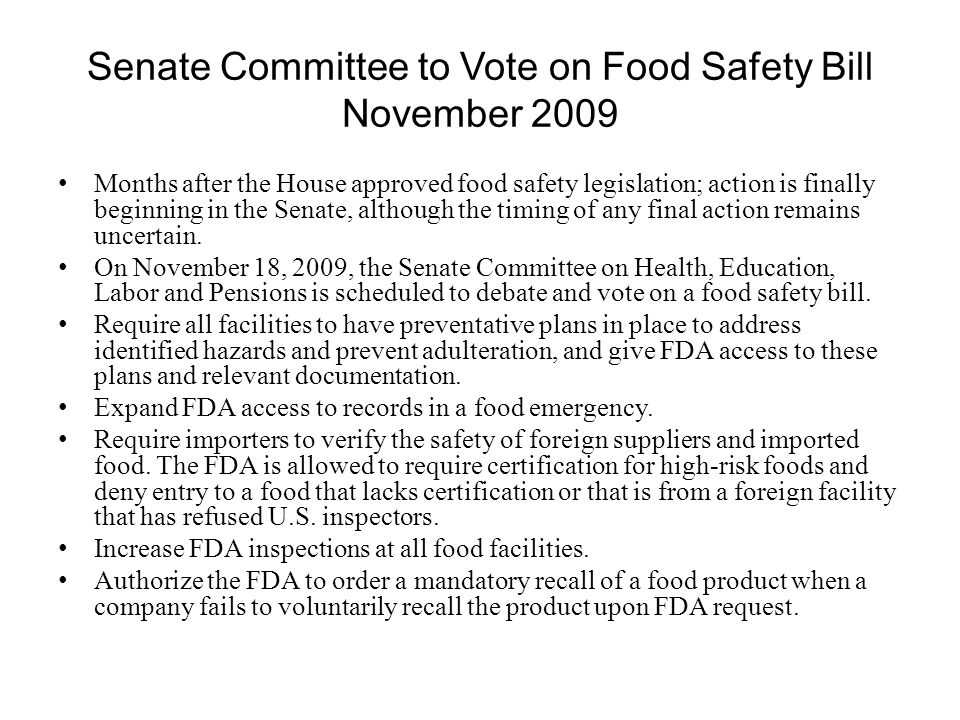 Senate Committee to Vote on Food Safety Bill November 2009 Months after the House approved food safety legislation; action is finally beginning in the Senate, although the timing of any final action remains uncertain.