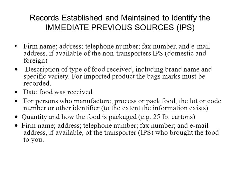 Records Established and Maintained to Identify the IMMEDIATE PREVIOUS SOURCES (IPS) Firm name; address; telephone number; fax number, and e-mail address, if available of the non-transporters IPS (domestic and foreign)  Description of type of food received, including brand name and specific variety.