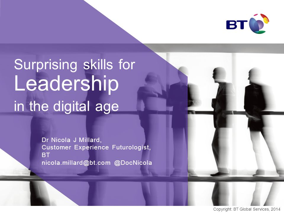 Surprising skills for Leadership in the digital age Dr Nicola J Millard, Customer Experience Futurologist, BT nicola.millard@bt.com @DocNicola Copyright: BT Global Services, 2014