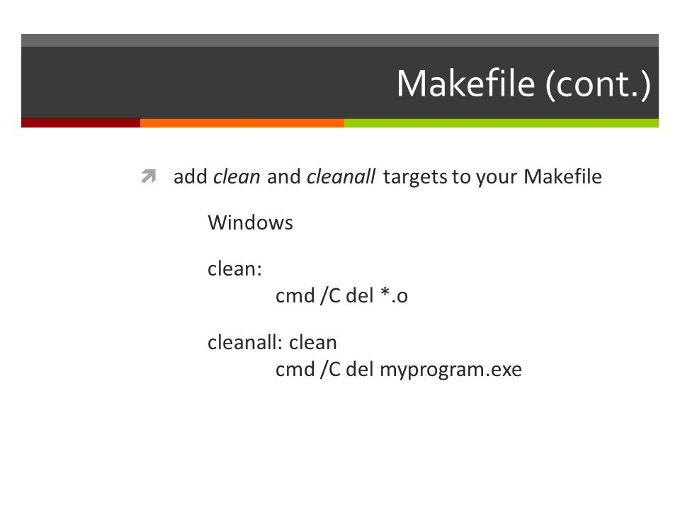 Makefile (cont.)  add clean and cleanall targets to your Makefile Windows clean: cmd /C del *.o cleanall: clean cmd /C del myprogram.exe