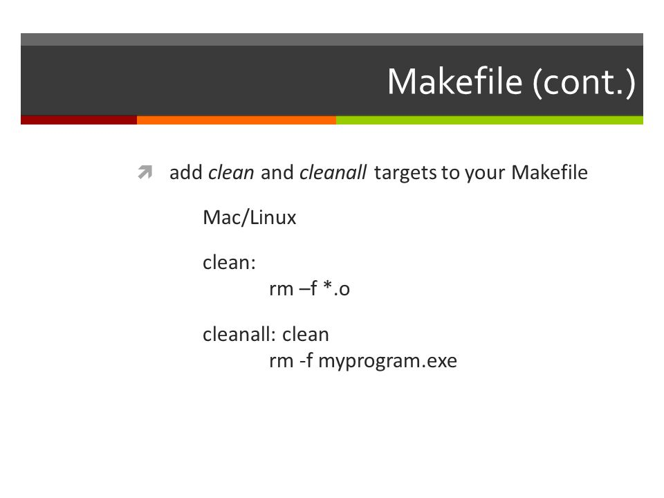 Makefile (cont.)  add clean and cleanall targets to your Makefile Mac/Linux clean: rm –f *.o cleanall: clean rm -f myprogram.exe