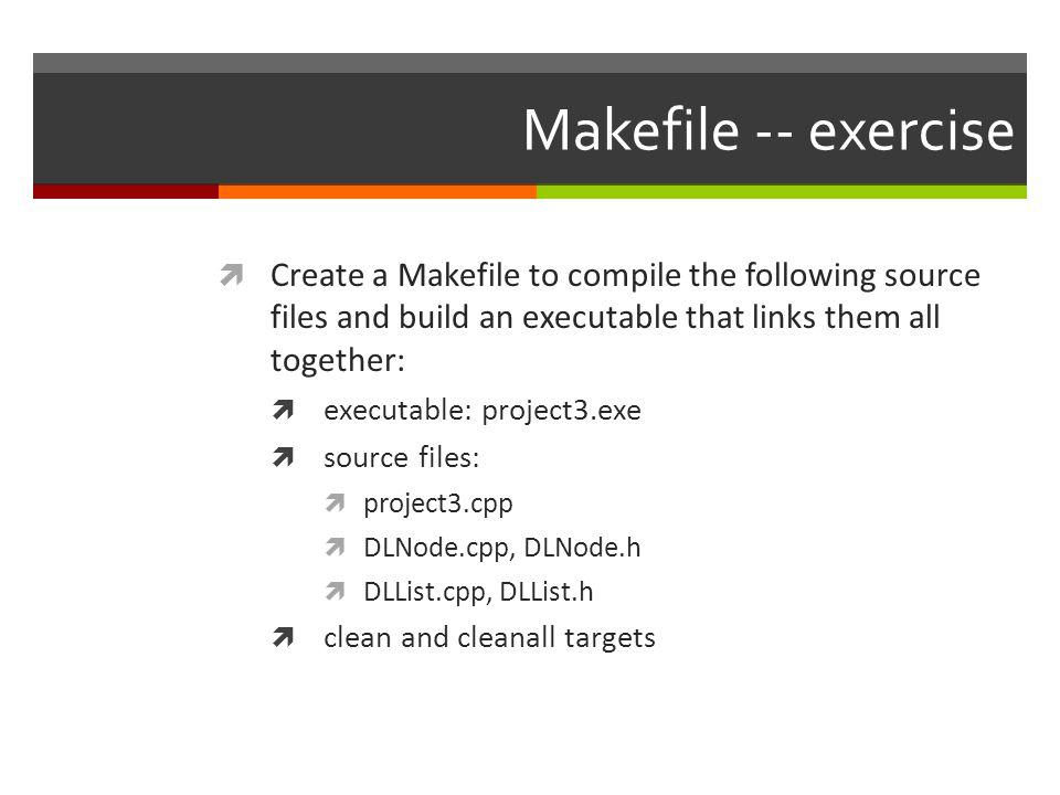 Makefile -- exercise  Create a Makefile to compile the following source files and build an executable that links them all together:  executable: project3.exe  source files:  project3.cpp  DLNode.cpp, DLNode.h  DLList.cpp, DLList.h  clean and cleanall targets