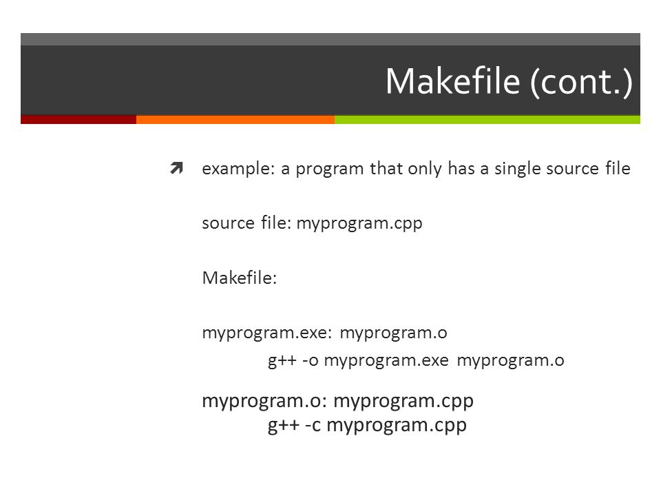 Makefile (cont.)  example: a program that only has a single source file  make  executes the topmost target and all of its dependencies  typing make on the Makefile on the last slide would cause the following to happen:  topmost target: myprogram.exe (executes second)  dependency: myprogram.o (executes first)  result: if no compiler/linker errors, will create myprogram.o and then myprogram.exe