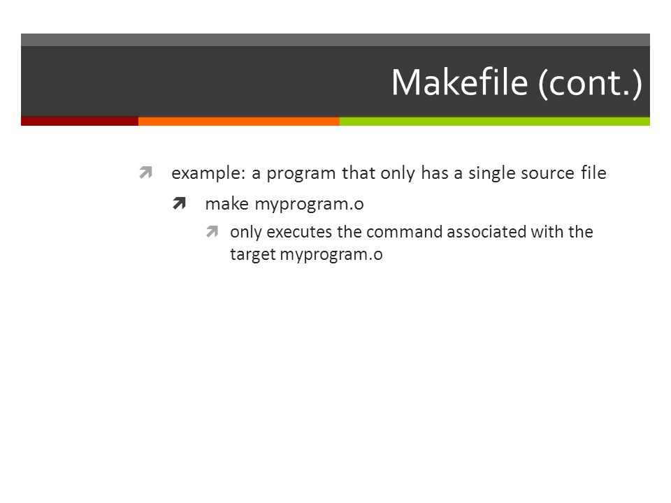 Makefile (cont.)  example: a program that only has a single source file  make myprogram.o  only executes the command associated with the target myprogram.o