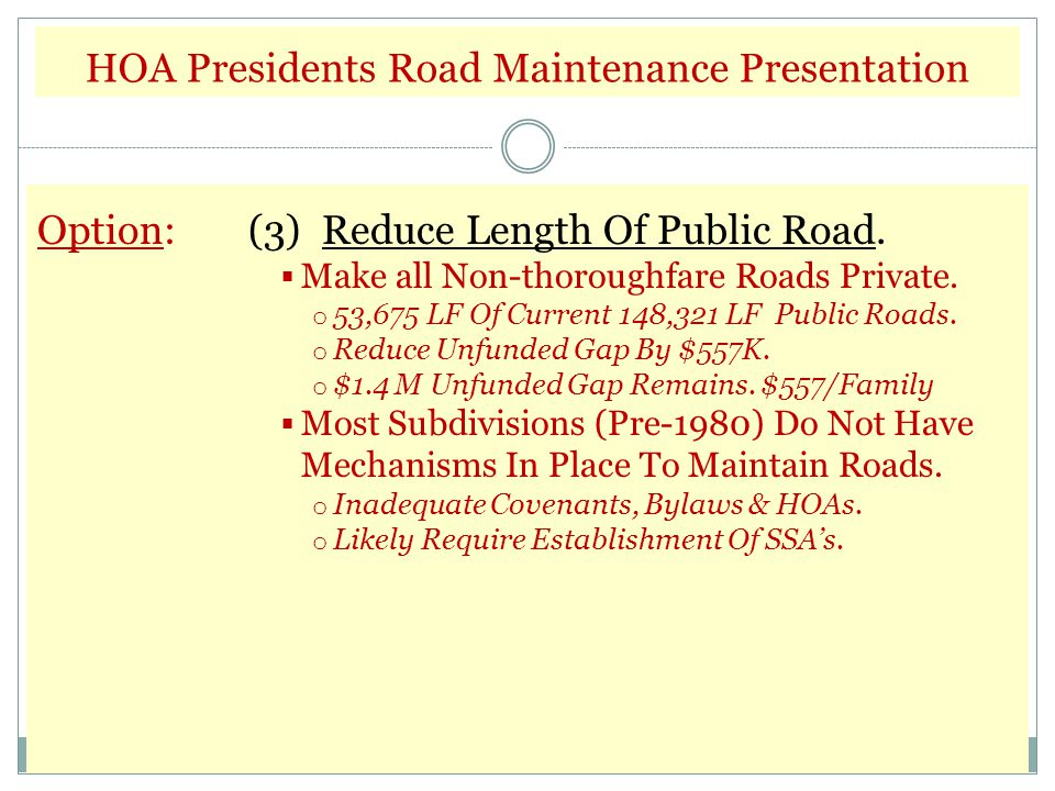 HOA Presidents Road Maintenance Presentation Option:(3) Reduce Length Of Public Road.  Make all Non-thoroughfare Roads Private. o 53,675 LF Of Curren