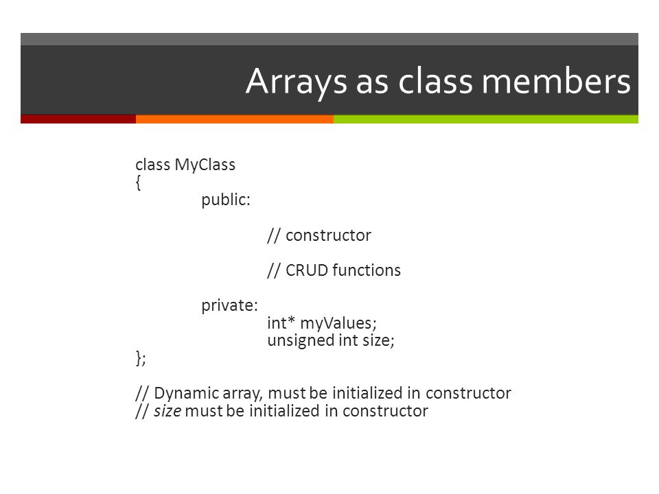Arrays as class members class MyClass { public: // constructor // CRUD functions private: int* myValues; unsigned int size; }; // Dynamic array, must be initialized in constructor // size must be initialized in constructor