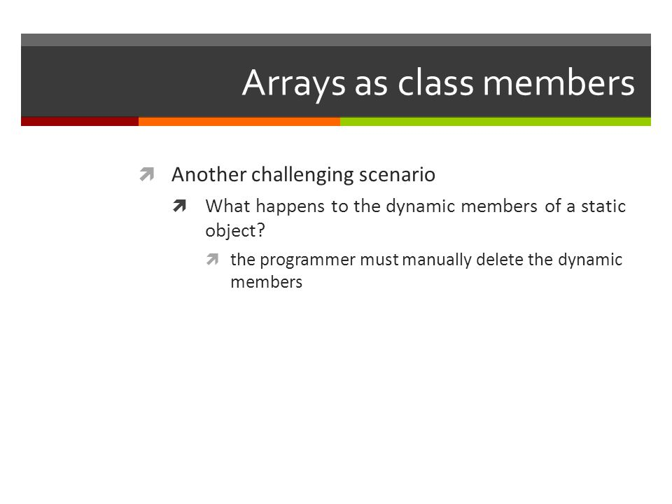 Arrays as class members  Another challenging scenario  What happens to the dynamic members of a static object.