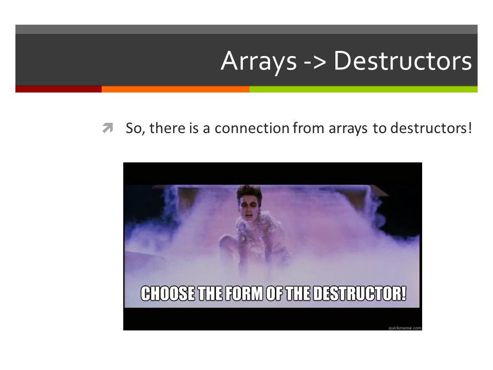 Arrays -> Destructors  So, there is a connection from arrays to destructors!