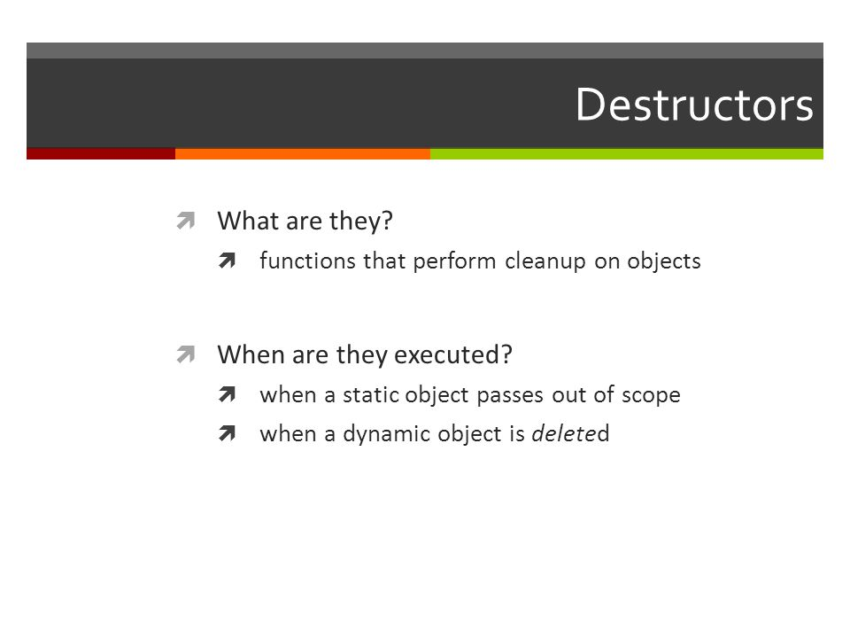 Destructors  What are they.  functions that perform cleanup on objects  When are they executed.