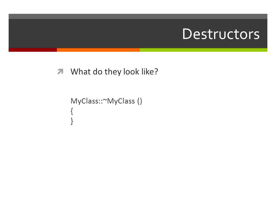 Destructors  What do they look like? MyClass::~MyClass () { }