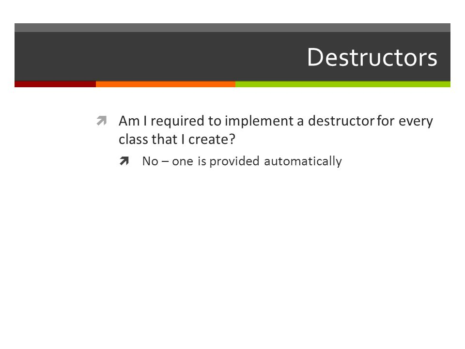 Destructors  Am I required to implement a destructor for every class that I create.