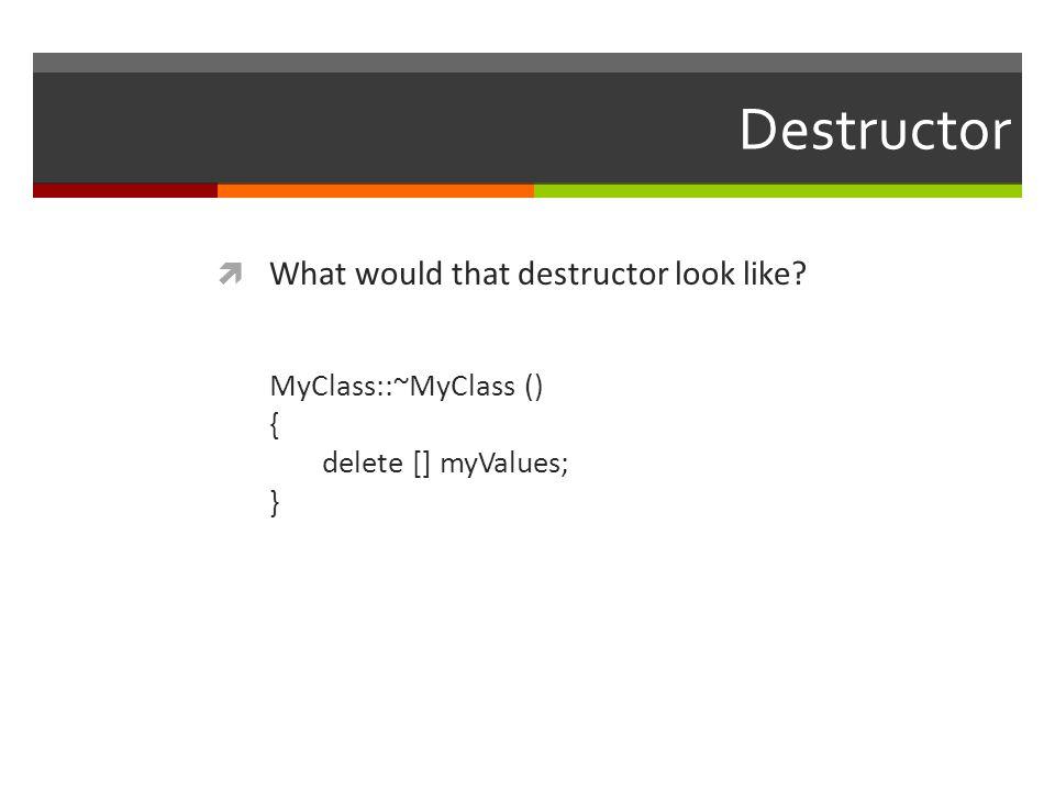 Destructor  What would that destructor look like? MyClass::~MyClass () { delete [] myValues; }
