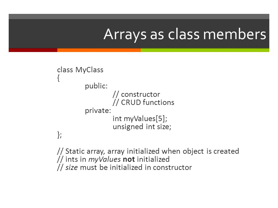 Arrays as class members class MyClass { public: // constructor // CRUD functions private: int myValues[5]; unsigned int size; }; // Static array, array initialized when object is created // ints in myValues not initialized // size must be initialized in constructor