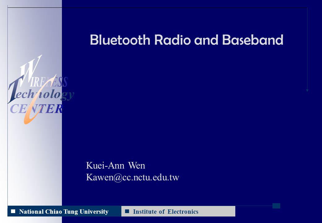 Institute of Electronics 2014/10/11 National Chiao Tung University Bluetooth Radio and Baseband Kuei-Ann Wen Kawen@cc.nctu.edu.tw