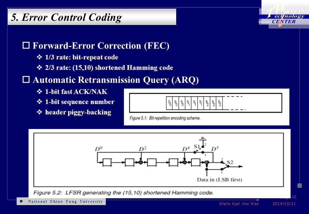 National Chiao Tung University Stella Kuei Ann Wen 2014/10/11 Page 46 oForward-Error Correction (FEC) v1/3 rate: bit-repeat code v2/3 rate: (15,10) shortened Hamming code oAutomatic Retransmission Query (ARQ) v1-bit fast ACK/NAK v1-bit sequence number vheader piggy-backing 5.