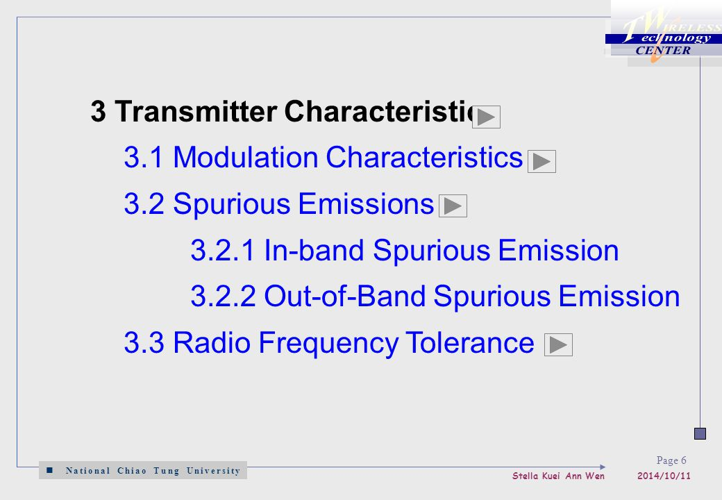 National Chiao Tung University Stella Kuei Ann Wen 2014/10/11 Page 6 3 Transmitter Characteristics 3.1 Modulation Characteristics 3.2 Spurious Emissions 3.2.1 In-band Spurious Emission 3.2.2 Out-of-Band Spurious Emission 3.3 Radio Frequency Tolerance