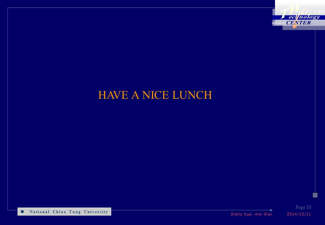 National Chiao Tung University Stella Kuei Ann Wen 2014/10/11 Page 88 HAVE A NICE LUNCH