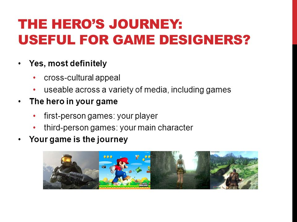 THE HERO'S JOURNEY: USEFUL FOR GAME DESIGNERS? Yes, most definitely cross-cultural appeal useable across a variety of media, including games The hero