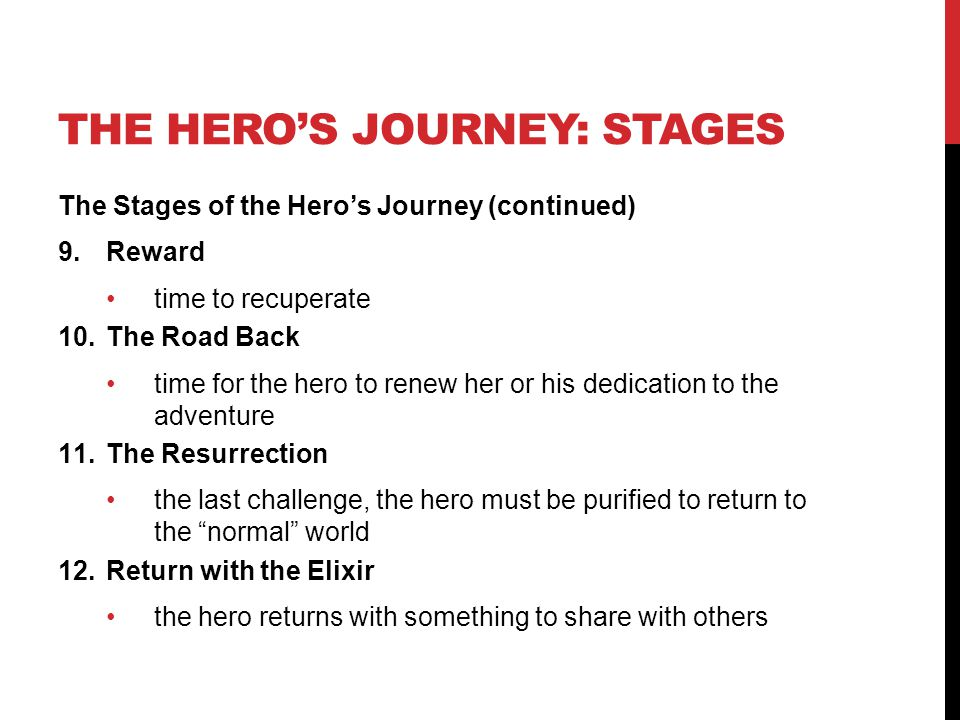 THE HERO'S JOURNEY: STAGES The Stages of the Hero's Journey (continued) 9.Reward time to recuperate 10.The Road Back time for the hero to renew her or