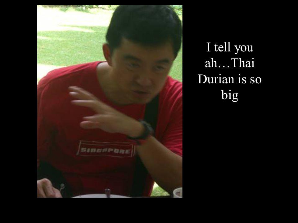 I tell you ah…Thai Durian is so big