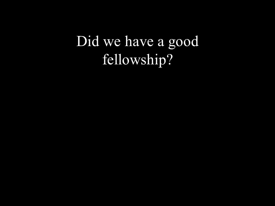 Did we have a good fellowship